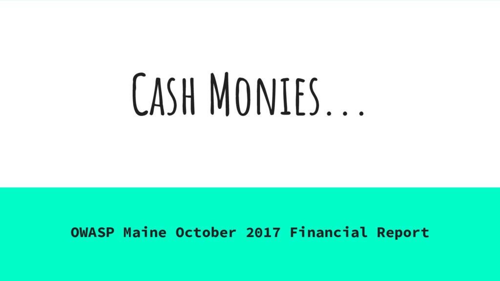 Cash Monies... OWASP Maine October 2017 Financi...