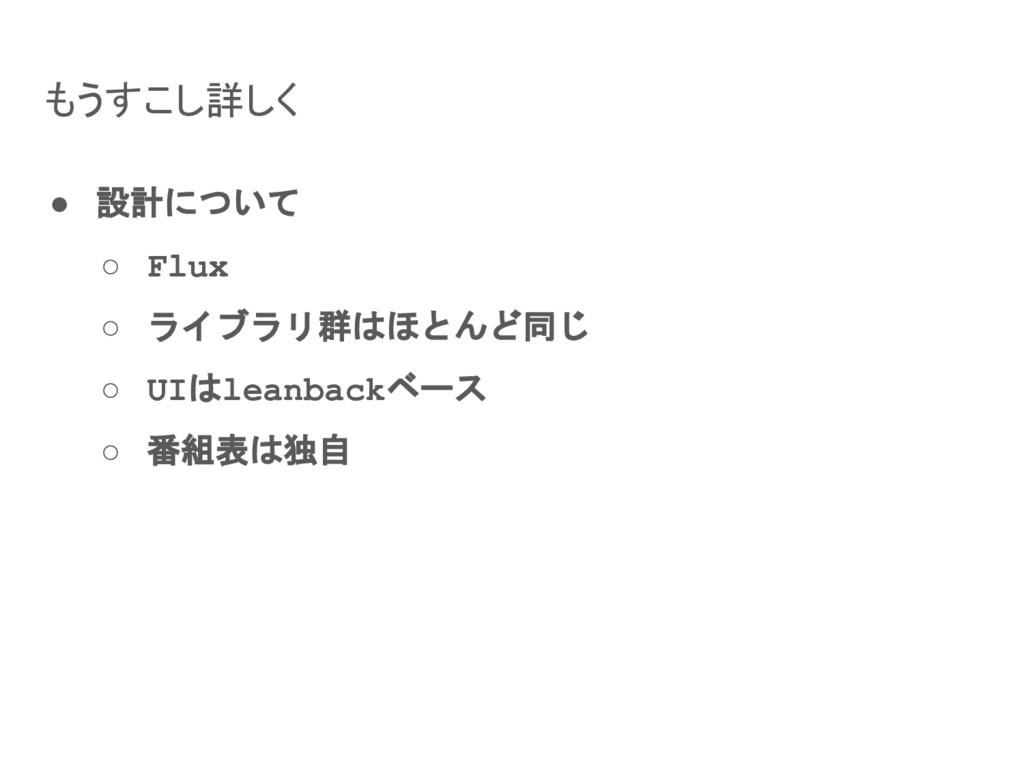 もうすこし詳しく ● 設計について ○ Flux ○ ライブラリ群はほとんど同じ ○ UIはl...