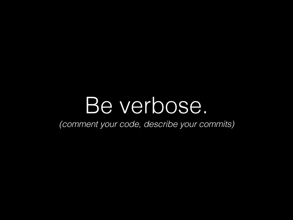 Be verbose. (comment your code, describe your c...