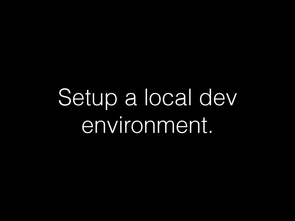 Setup a local dev environment.