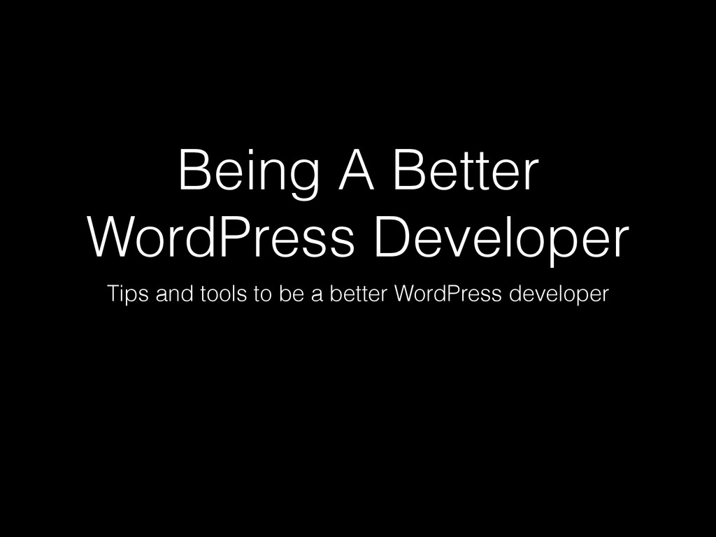 Being A Better WordPress Developer Tips and too...