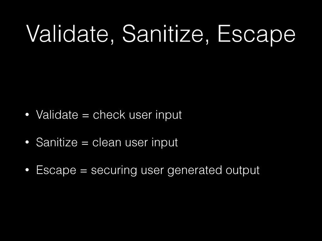 Validate, Sanitize, Escape • Validate = check u...