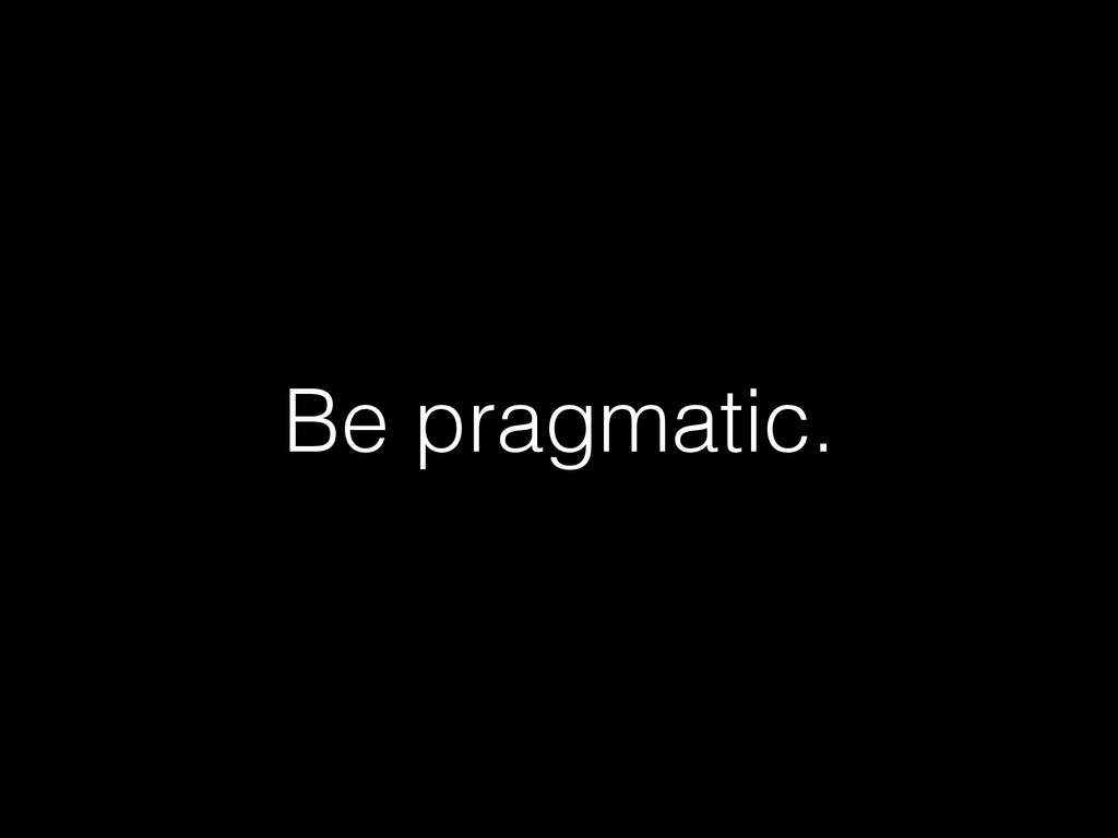 Be pragmatic.
