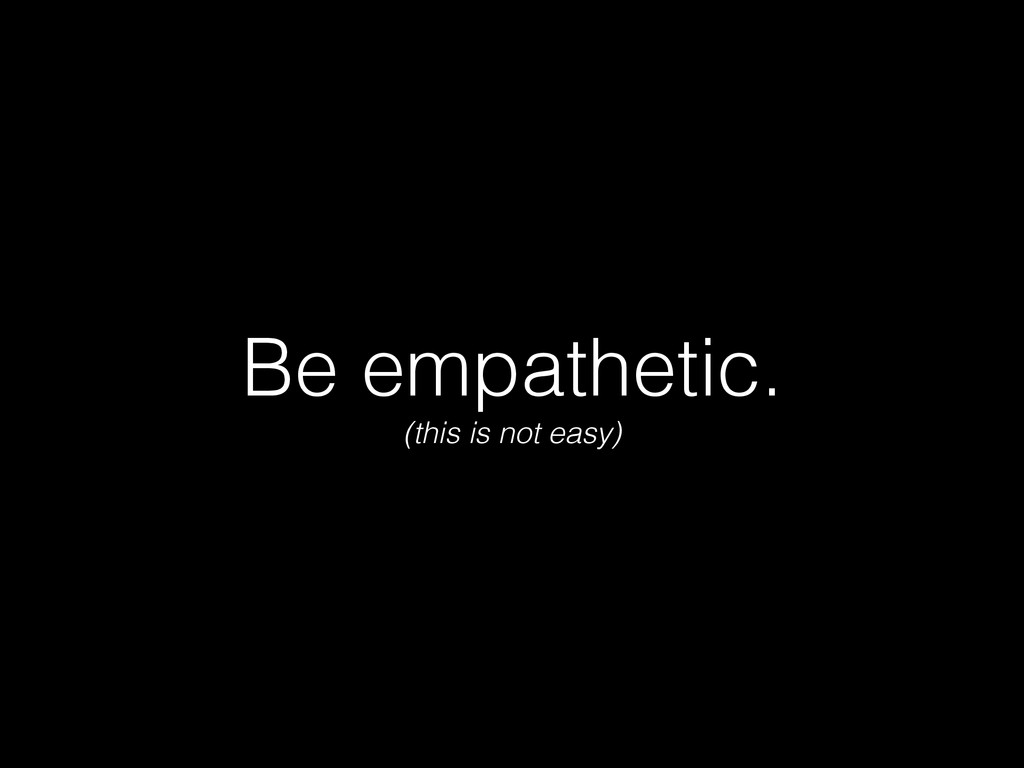 Be empathetic. (this is not easy)