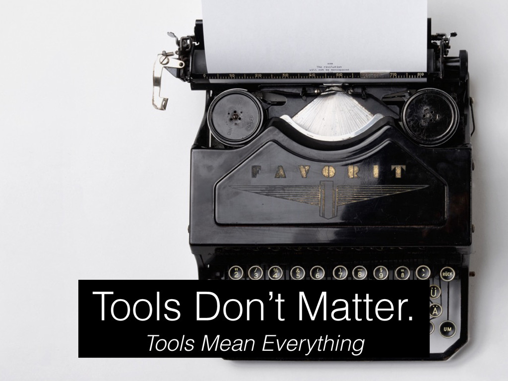 Tools Don't Matter. Tools Mean Everything