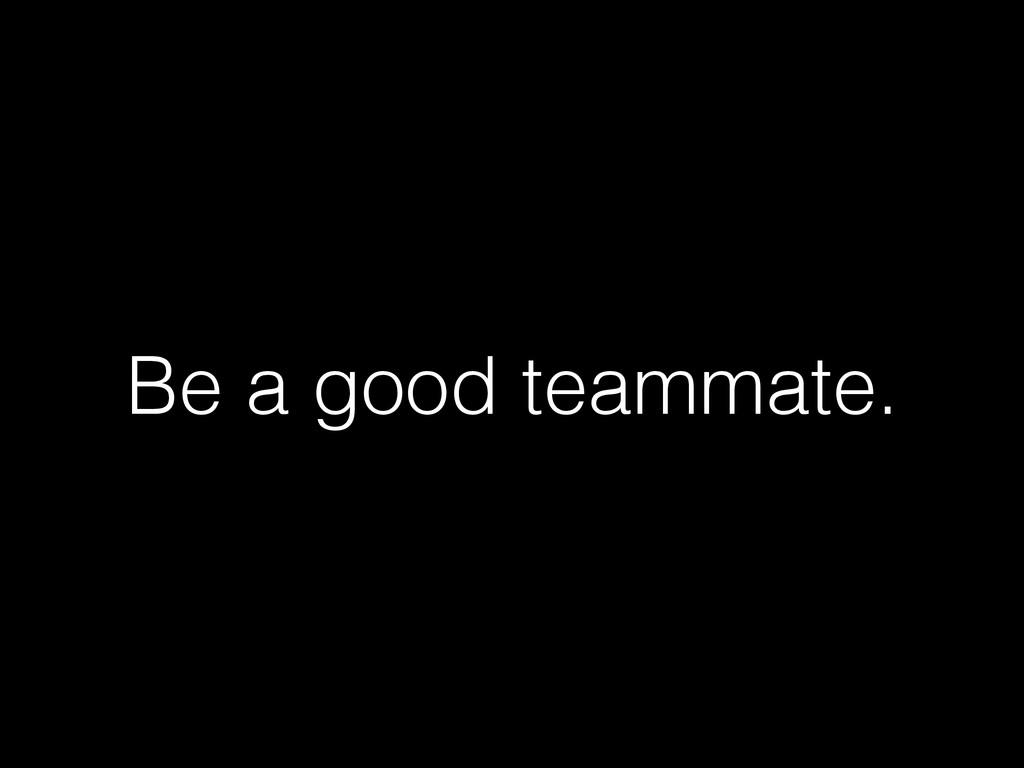 Be a good teammate.