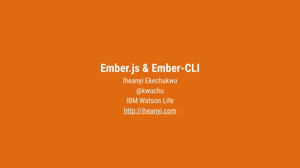 Ember.js & Ember-CLI Iheanyi Ekechukwu @kwuchu ...