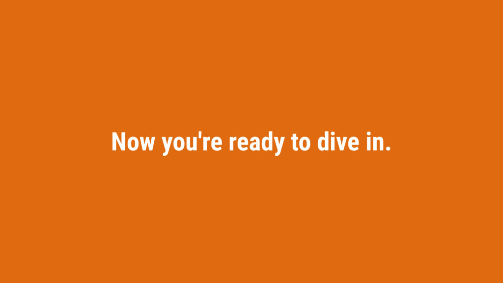 Now you're ready to dive in.