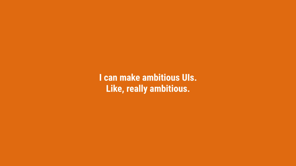 I can make ambitious UIs. Like, really ambitiou...