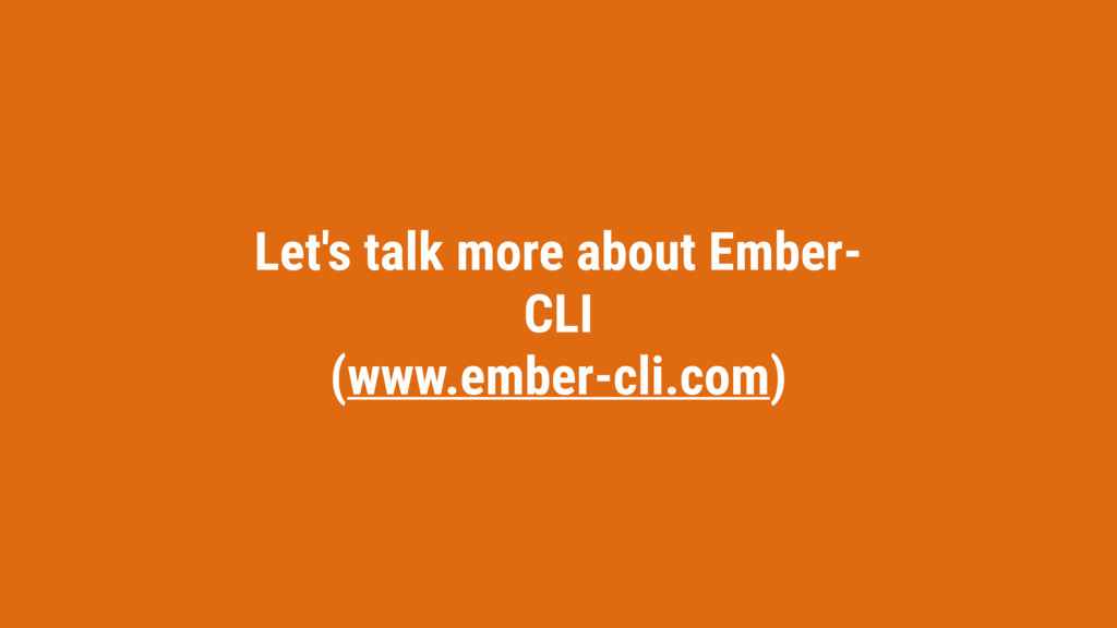 Let's talk more about Ember- CLI (www.ember-cli...