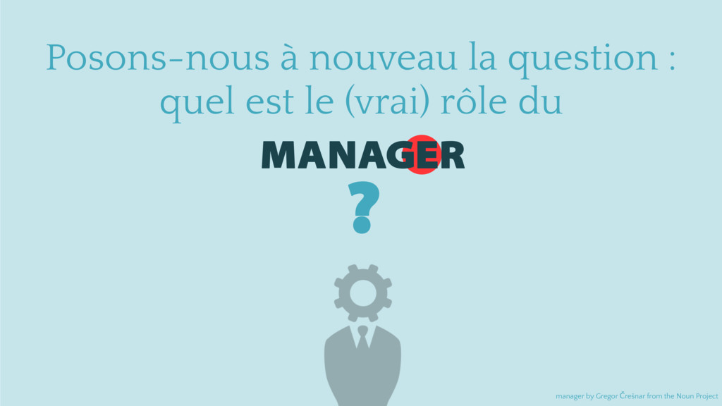 MANAGER Posons-nous à nouveau la question : que...