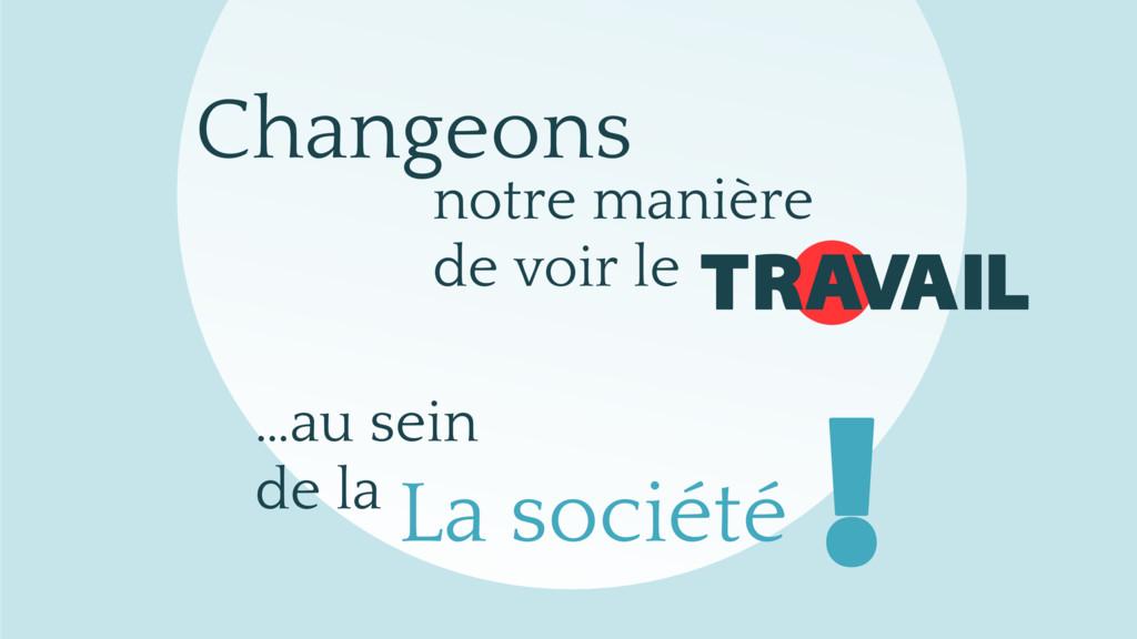 Changeons TRAVAIL La société notre manière de v...