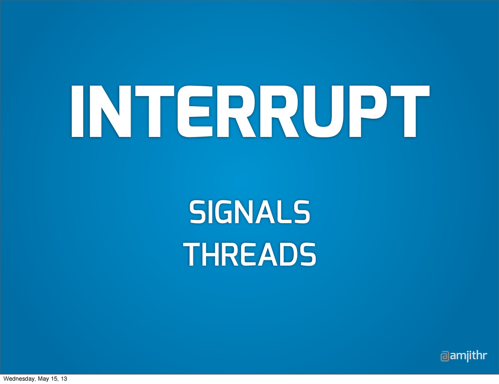 @amjithr SIGNALS THREADS INTERRUPT Wednesday, M...