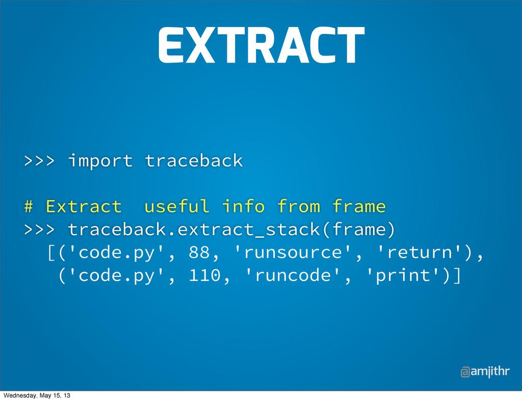 @amjithr >>> import traceback # Extract useful ...