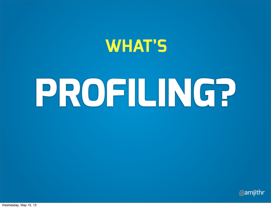 @amjithr WHAT'S PROFILING? Wednesday, May 15, 13