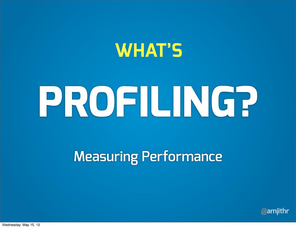 @amjithr WHAT'S PROFILING? Measuring Performanc...