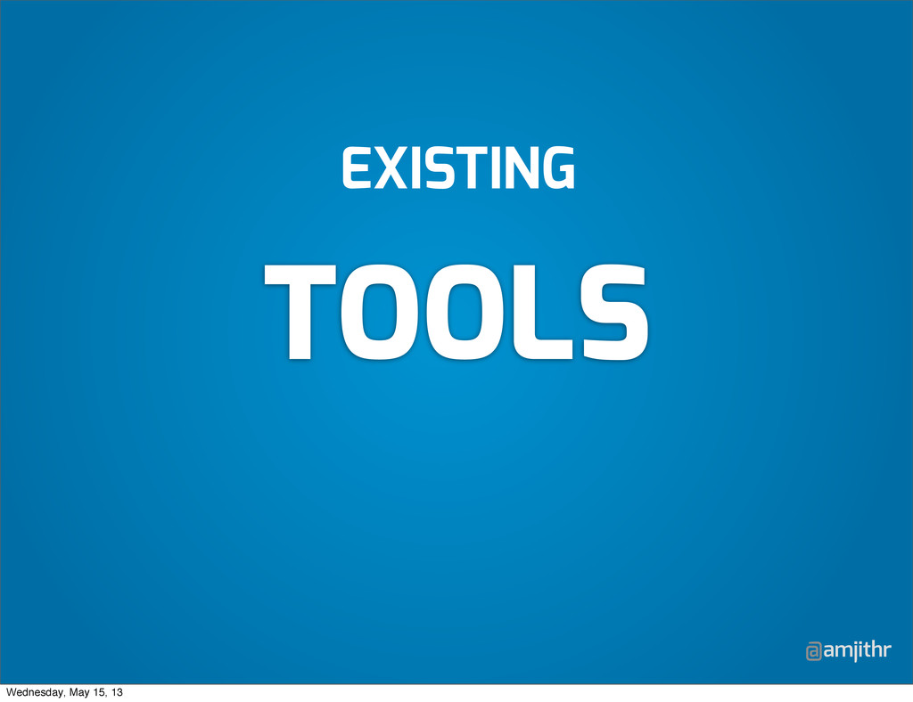 @amjithr EXISTING TOOLS Wednesday, May 15, 13