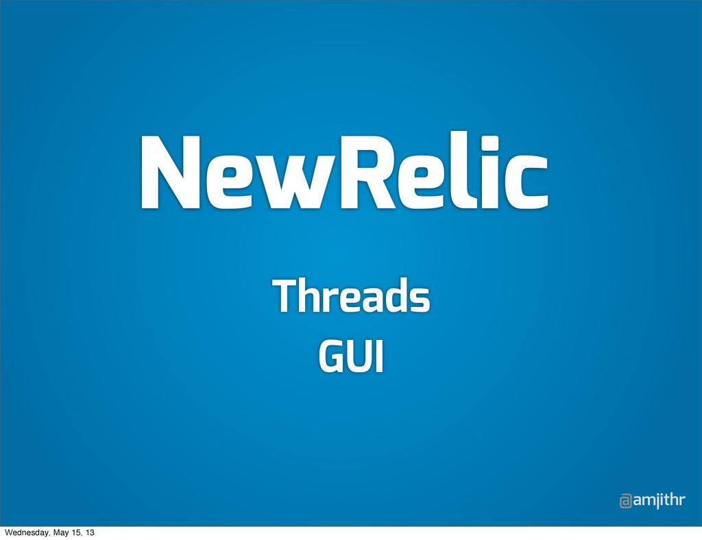 @amjithr NewRelic Threads GUI Wednesday, May 15...