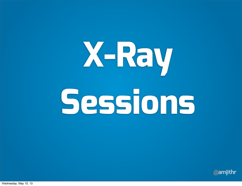 @amjithr X-Ray Sessions Wednesday, May 15, 13