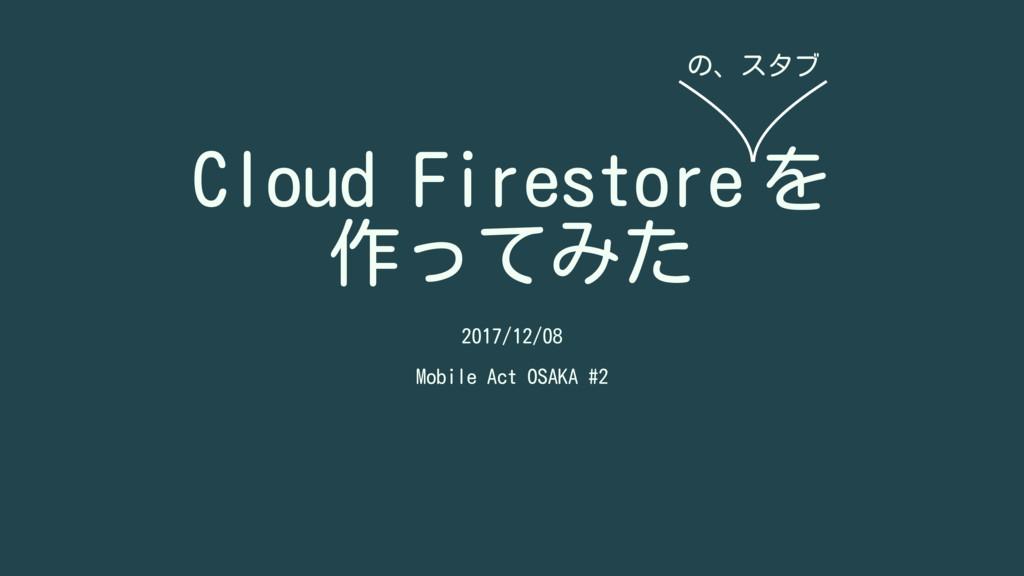 Cloud Firestore を 作ってみた 2017/12/08 Mobile Act O...