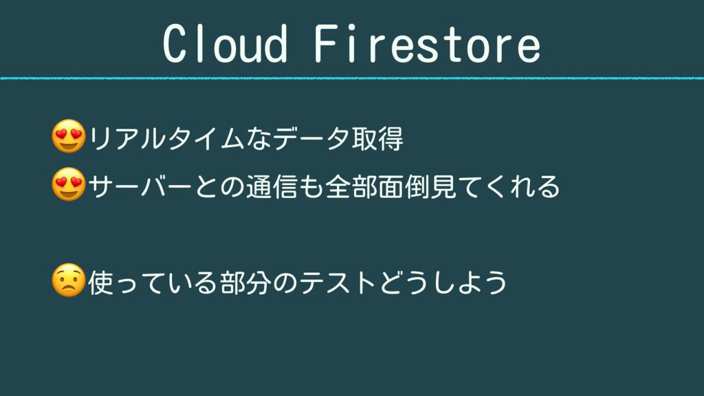 Cloud Firestore リアルタイムなデータ取得 サーバーとの通信も全部面倒見てくれる...
