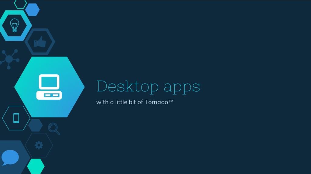 Desktop apps with a little bit of Tornado™