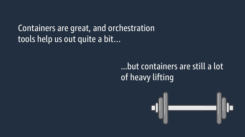 Containers are great, and orchestration tools h...