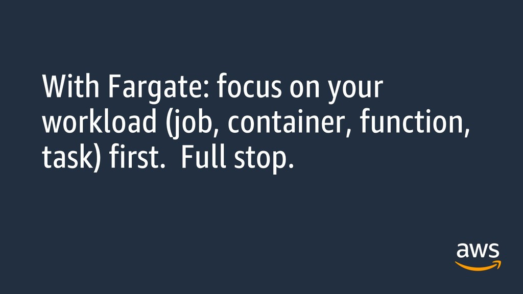 With Fargate: focus on your workload (job, cont...