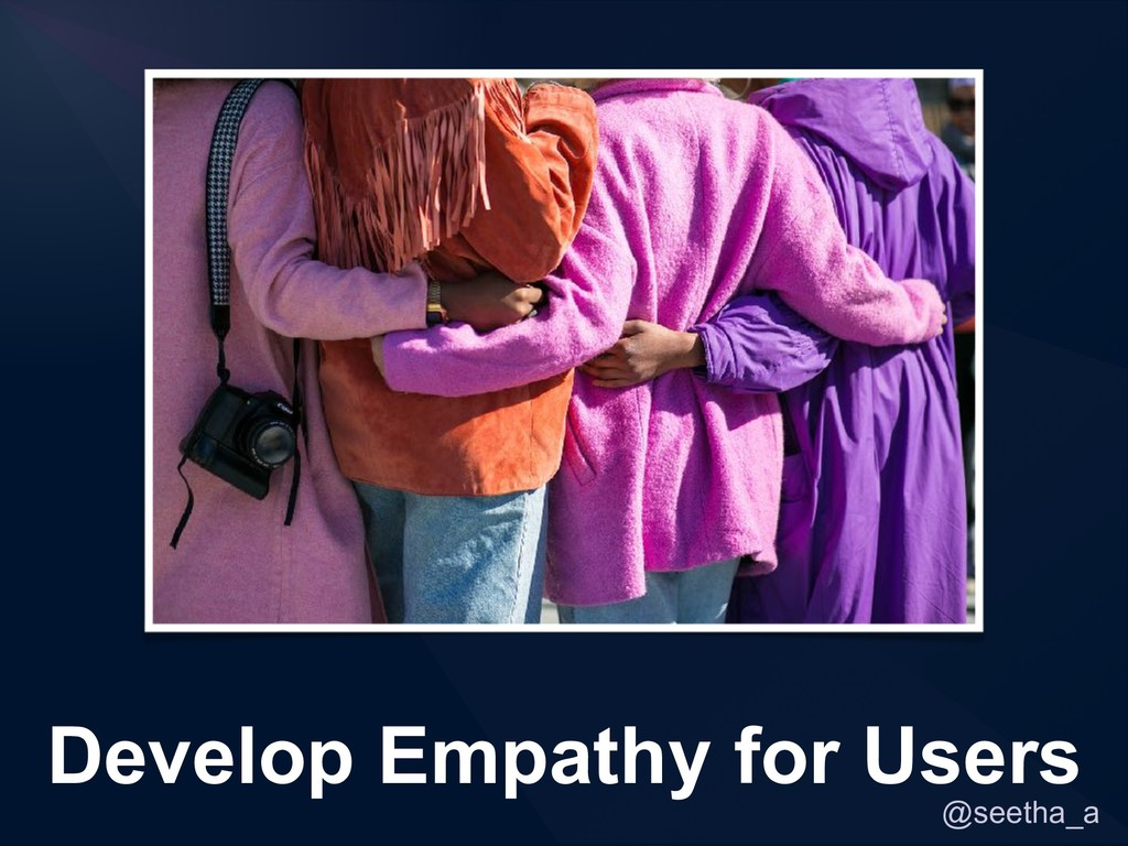 @seetha_a Develop Empathy for Users