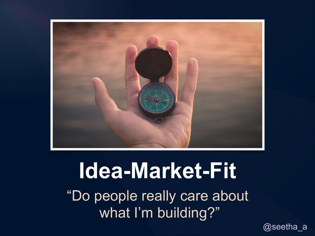 "@seetha_a Idea-Market-Fit ""Do people really car..."