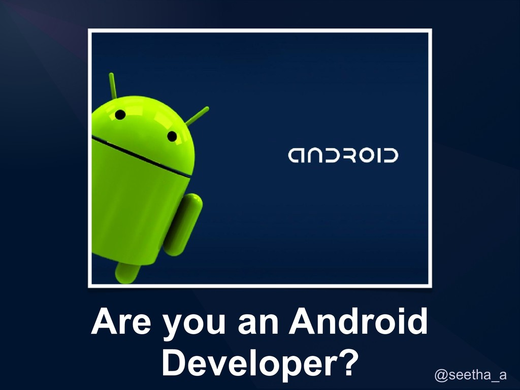 @seetha_a Are you an Android Developer?