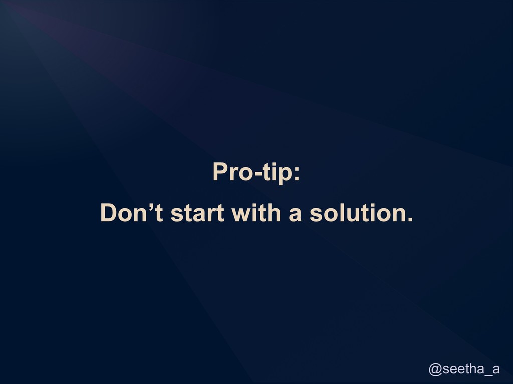 @seetha_a Pro-tip: Don't start with a solution.