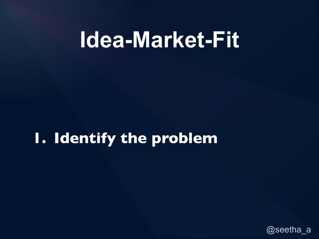 @seetha_a 1. Identify the problem Idea-Market-F...