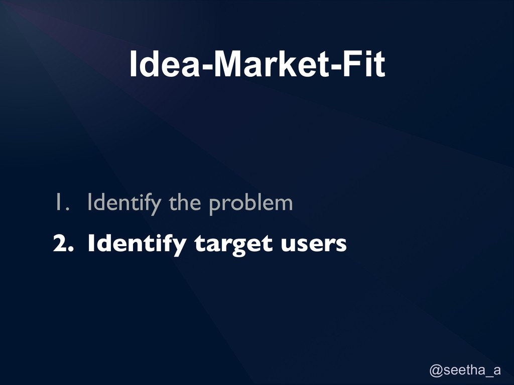 @seetha_a Idea-Market-Fit 1. Identify the probl...