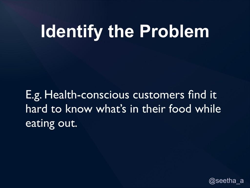 @seetha_a Identify the Problem E.g. Health-cons...