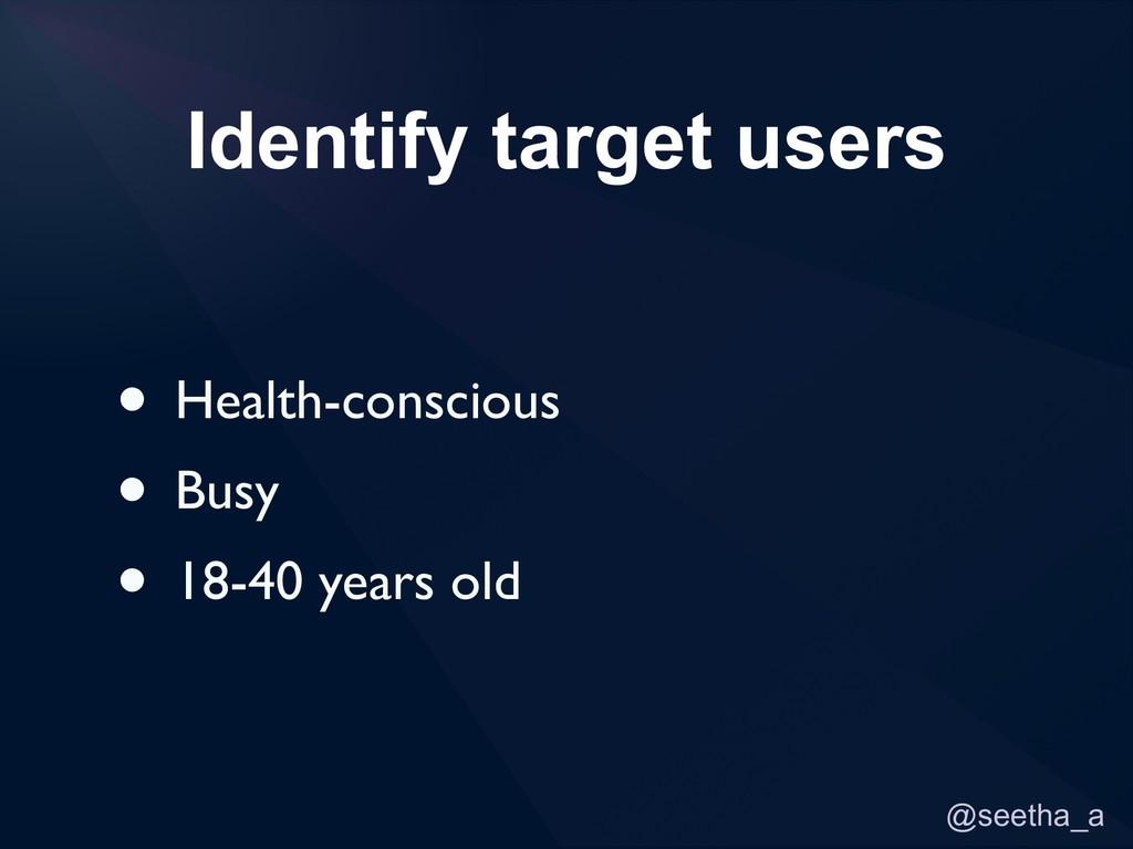 @seetha_a Identify target users • Health-consci...