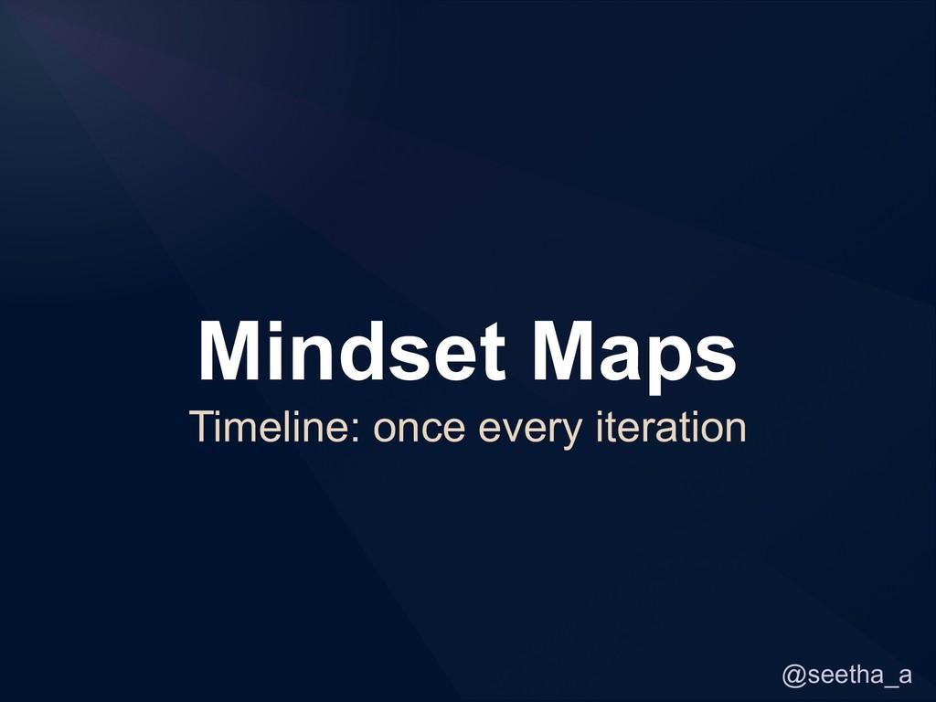 @seetha_a Mindset Maps Timeline: once every ite...