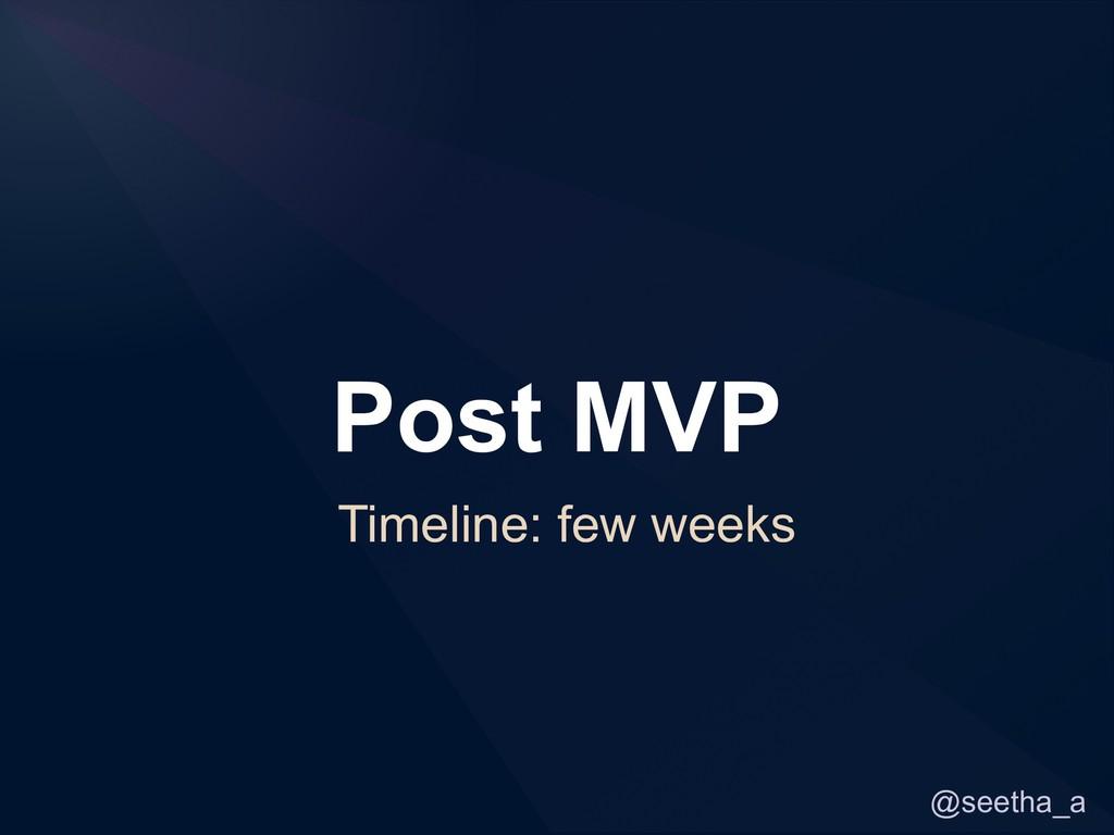 @seetha_a Post MVP Timeline: few weeks
