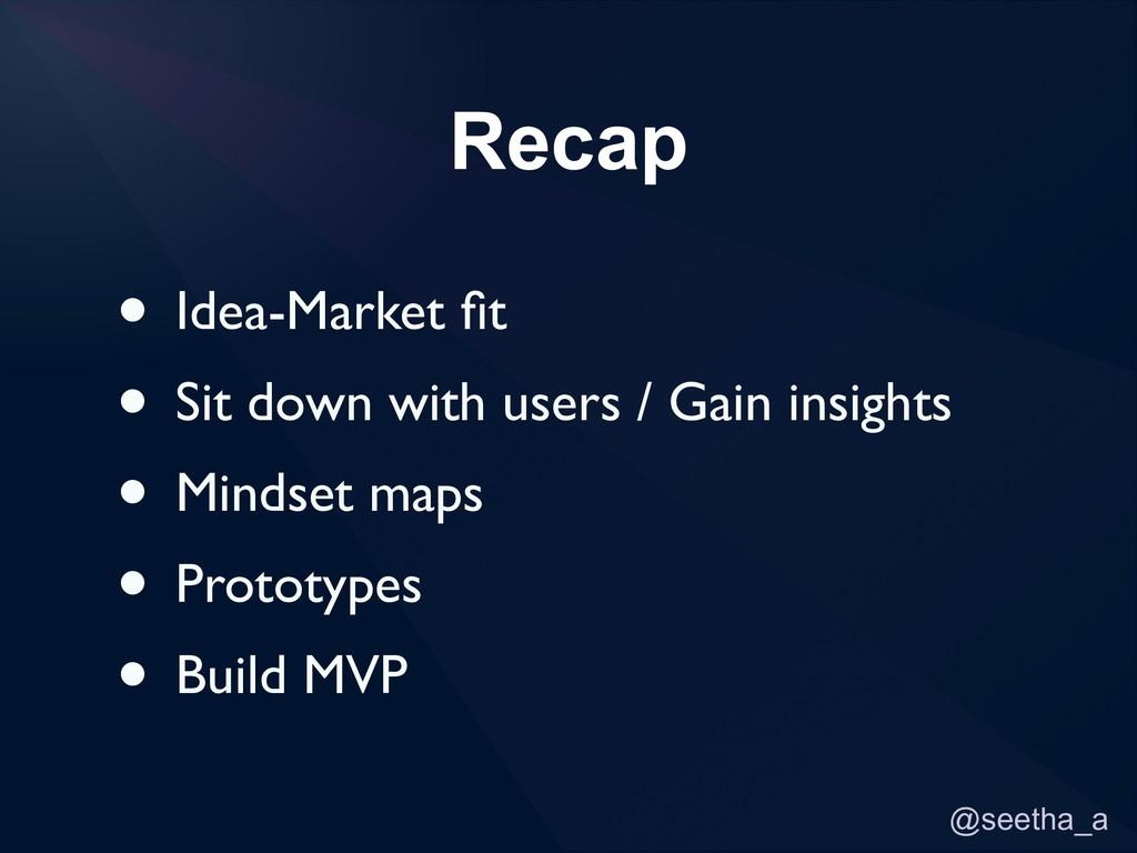 @seetha_a Recap • Idea-Market fit • Sit down wit...