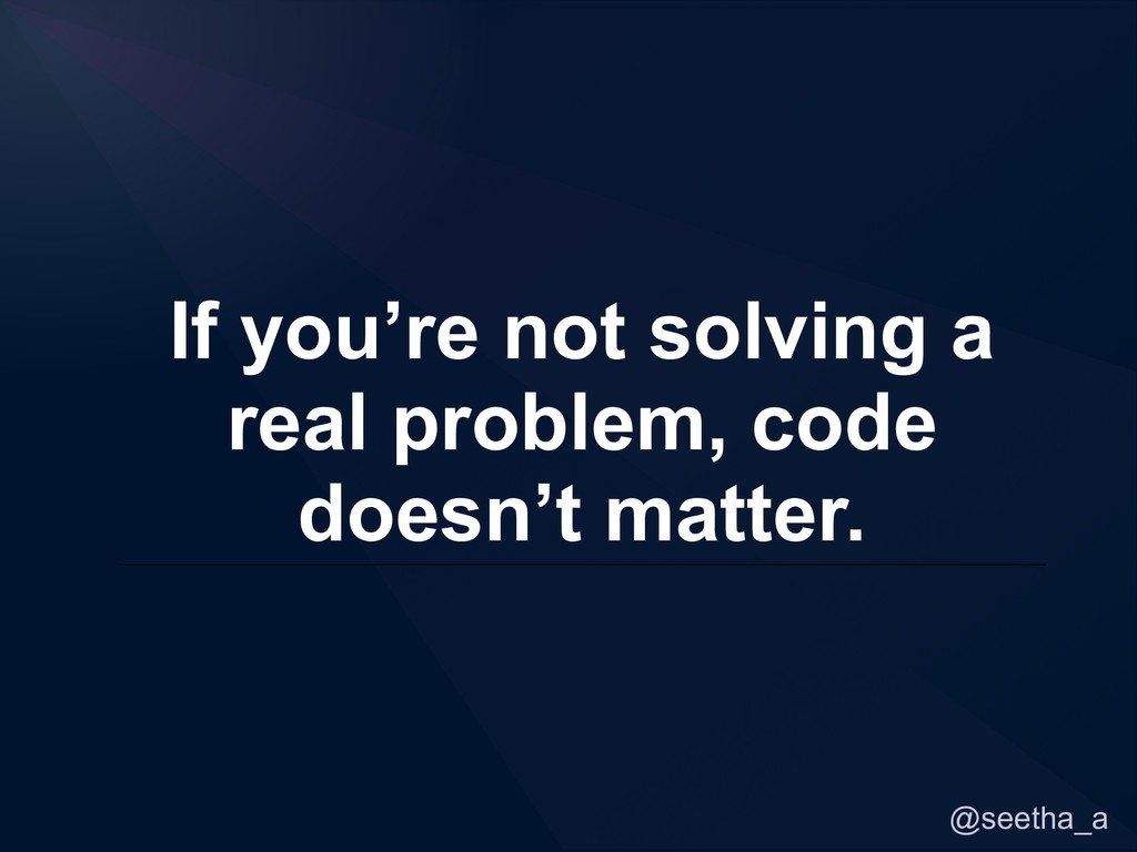 @seetha_a If you're not solving a real problem,...