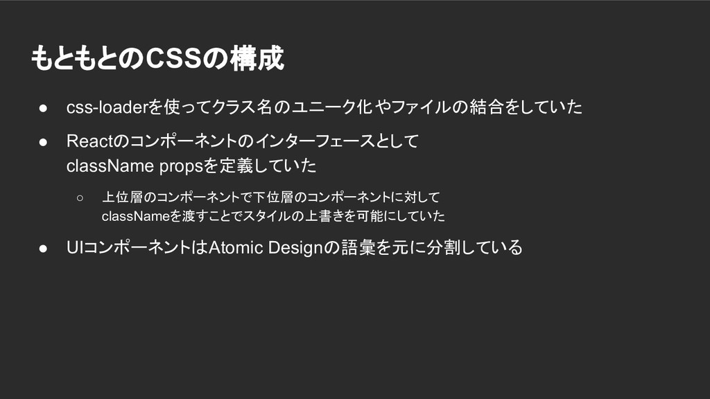 もともとのCSSの構成 ● css-loaderを使ってクラス名のユニーク化やファイルの結合を...