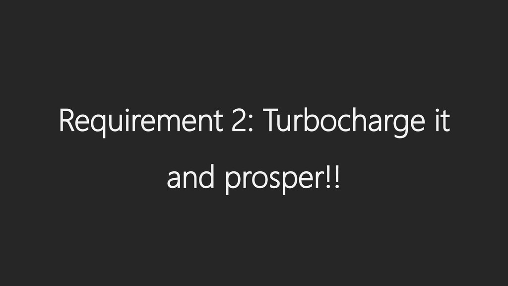 Requirement 2: Turbocharge it and prosper!!