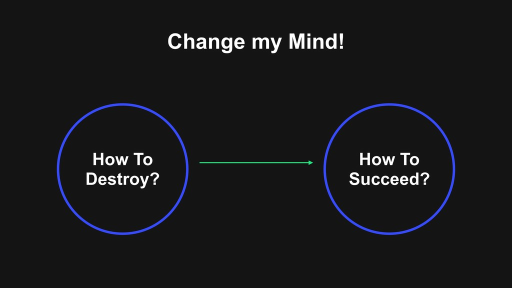 Change my Mind! How To Destroy? How To Succeed?