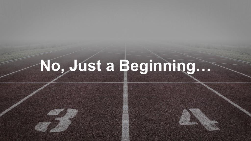 No, Just a Beginning…