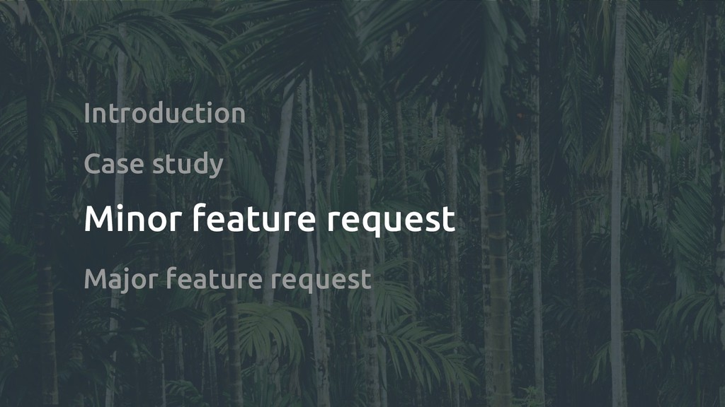Introduction Case study Minor feature request M...