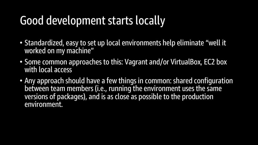 Good development starts locally • Standardized,...