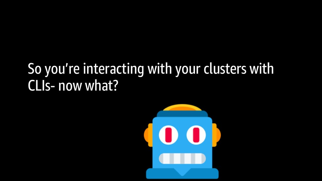 So you're interacting with your clusters with C...