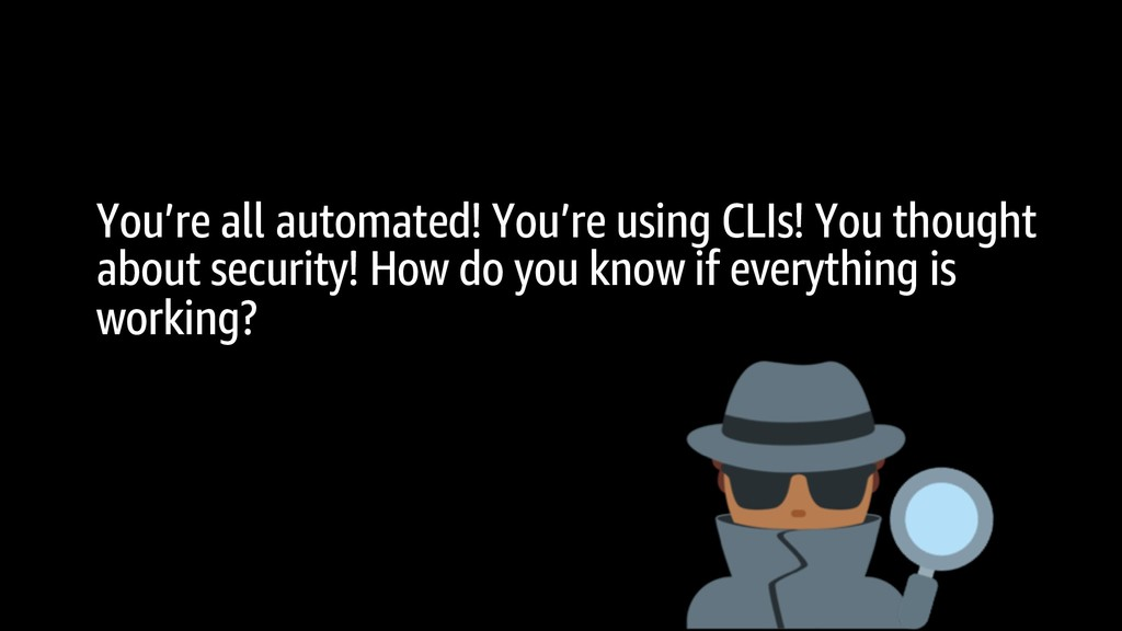 You're all automated! You're using CLIs! You th...