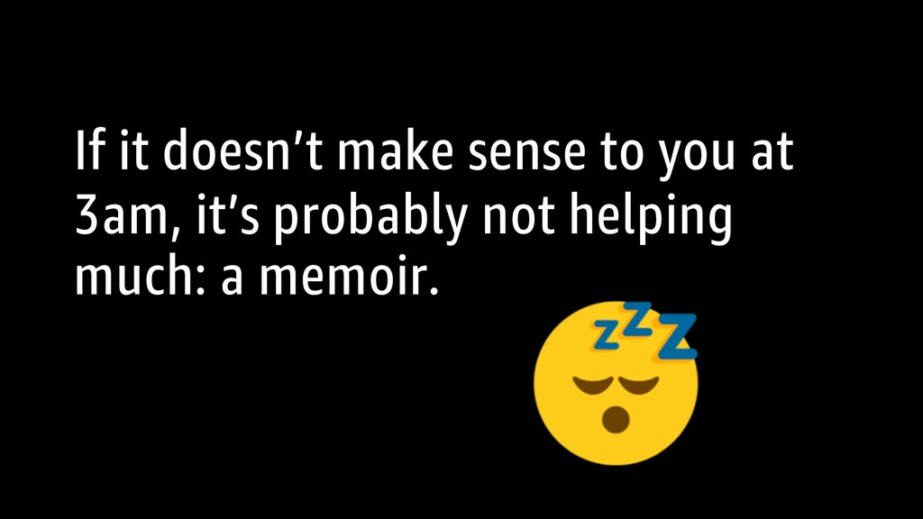 If it doesn't make sense to you at 3am, it's pr...