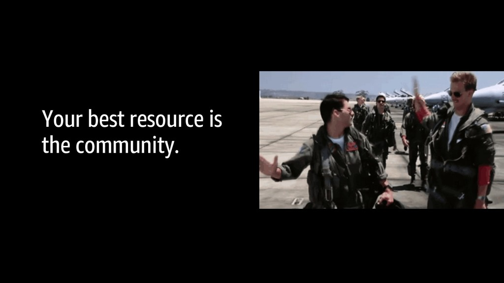 Your best resource is the community.